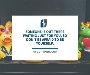 Someone is out there waiting just for you, so don't be afraid to be yourself